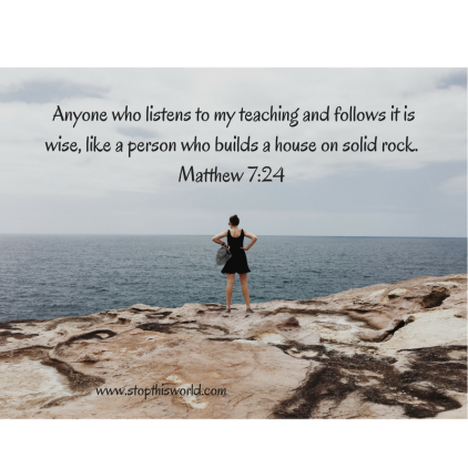 Anyone who listens to my teaching and follows it is wise, like a person who builds a house on solid
